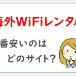 海外WiFiレンタルが一番安いのはどのサイト?